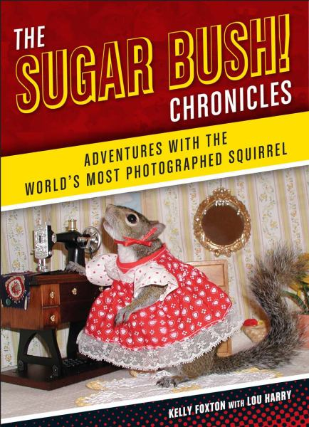 The Sugar Bush Chronicles: Adventures with the World's Most Photographed Squirrel