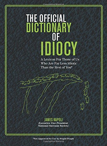 The Official Dictionary of Idiocy: A Lexicon For Those of Us Who Are Far Less Idiotic Than the Rest of You