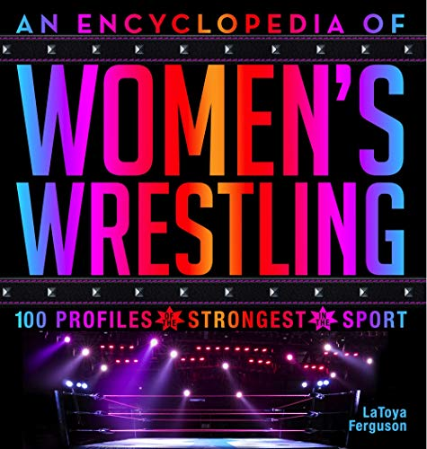 An Encyclopedia of Women's Wrestling: 100 Profiles of the Strongest in the Sport