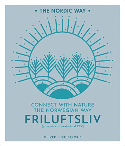 Friluftsliv: Connect with Nature the Norwegian Way (The Nordic Way, Bk. 1)