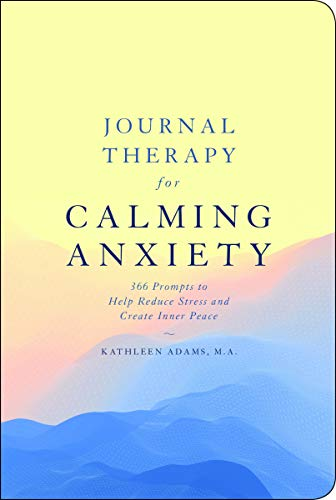 Journal Therapy for Calming Anxiety: 366 Prompts to Help Reduce Stress and Create Inner Peace (Journal Therapy, Bk. 1)