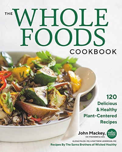 The Whole Foods Cookbook: 120 Delicious and Healthy Plant-Centered Recipes