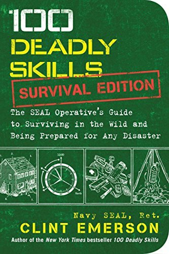 100 Deadly Skills Survival Edition: The SEAL Operative's Guide to Surviving in the Wild and Being Prepared for Any Disaster
