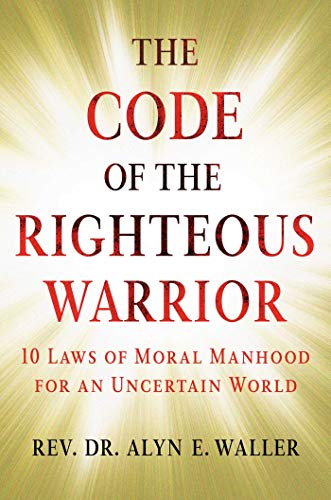 The Code of the Righteous Warrior: 10 Laws of Moral Manhood for an Uncertain World