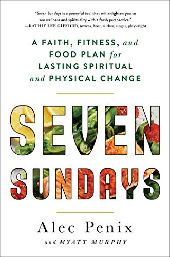 Seven Sundays: A Faith, Fitness, and Food Plan for Lasting Spiritual and Physical Change