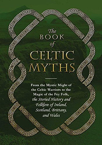 The Book of Celtic Myths: From the Mystic Might of the Celtic Warriors to the Magic of the Fey Folk, the Storied History and Folklore of Ireland, Scot