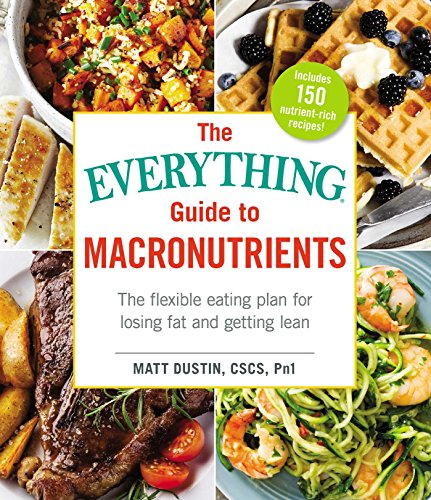 Macronutrients: The Flexible Eating Plan for Losing Fat and Getting Lean (The Everything Guide to)