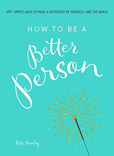 How to Be a Better Person: 400+ Simple Ways to Make a Difference in Yourself - And the World