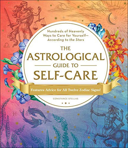 The Astrological Guide to Self-Care: Hundres of Heavenly Ways to Care for Yourself - According to the Stars