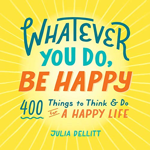 Whatever You Do, Be Happy: 400 Things to Think & Do for a Happy Life