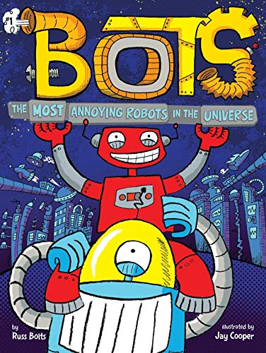 The Most Annoying Robots in the Universe (Bots, Bk. 1)