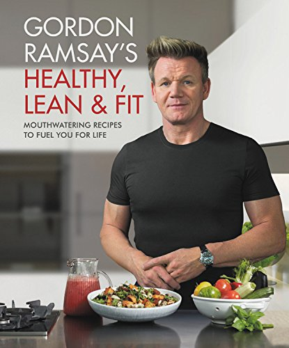 Gordon Ramsay's Healthy, Lean & Fit - Mouthwatering Recipes to Fuel You for Life