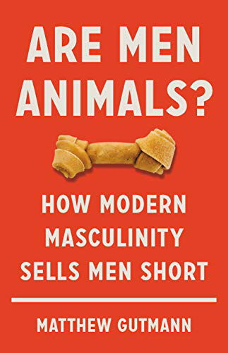 Are Men Animals?: How Modern Masculinity Sells Men Short