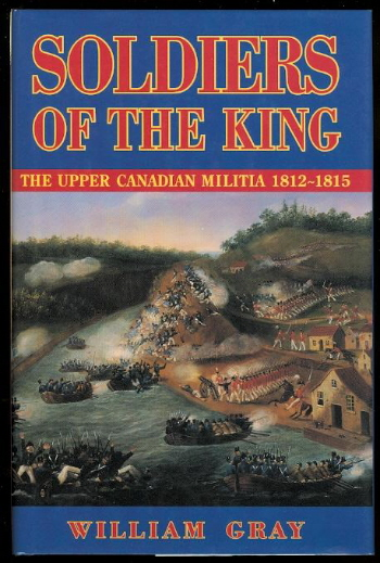 Soldiers of the King: The Upper Canadian Militia, 1812-1815