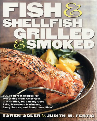 Fish and Shellfish, Grilled and Smoked: 300 Foolproof Recipes for Everything from Amberjack to Whitefish, Plus Really Good Rubs, Marvelous Marinades,