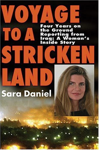 Voyage to a Stricken Land: Four Years on the Ground Reporting in Iraq: A Woman's Inside Story
