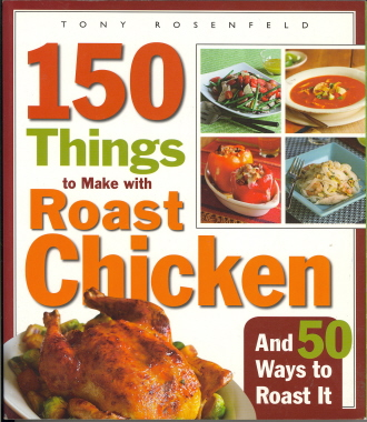 150 Things to Make with Roast Chicken (and 50 Ways to Roast It)