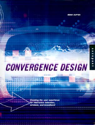 Convergence Design: Creating the User Experience for Interactive Television, Wireless, and Broadband