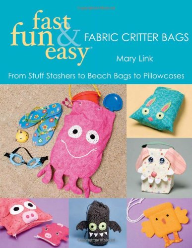 Fast, Fun & Easy Fabric Critter Bags: From Stuff Stashers to Beach Bags to Pillowcases with Pattern(s)