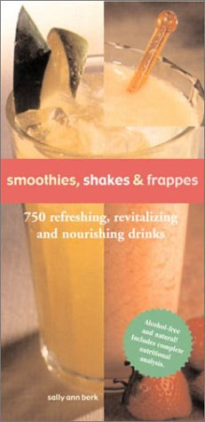 Smoothies, Shakes & Frappes: 750 Refreshing, Revitalizing and Nourishing Drinks