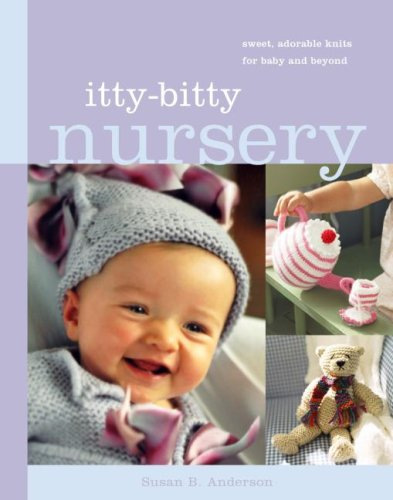 Itty-Bitty Nursery: Sweet, Adorable Knits for Baby and Beyond