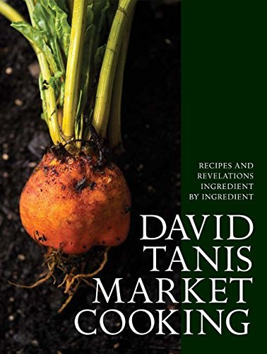 David Tanis Market Cooking: Recipes and Revelations, Ingredient by Ingredient