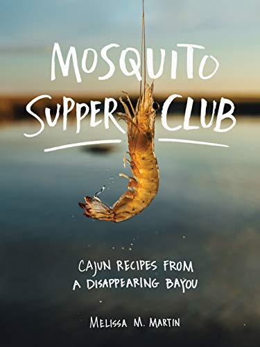 Mosquito Supper Club: Cajun Recipes from a Disappearing Bayou