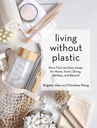 Living Without Plastic: More Than 100 Easy Swaps for Home, Travel, Dining, Holidays, and Beyond