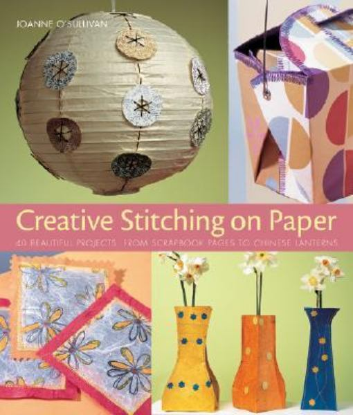 Creative Stitching on Paper: 40 Beautiful Projects, from Scrapbook Pages to Chinese Lanterns