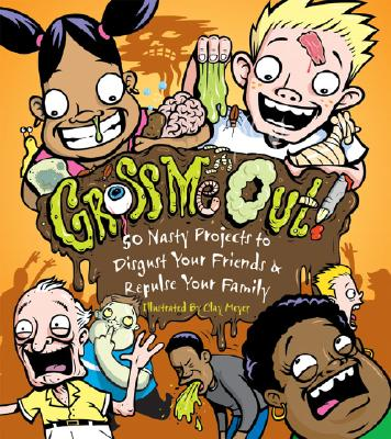 Gross Me Out!: 50 Nasty Projects to Disgust Your Friends & Repulse Your Family