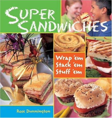 Super Sandwiches: Wrap 'Em, Stack 'Em, Stuff 'em