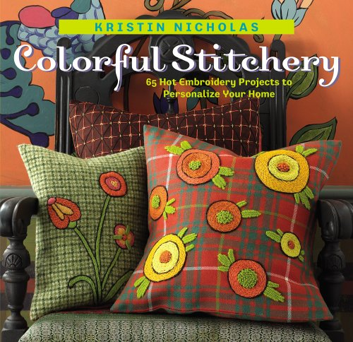 Colorful Stitchery: 65 Hot Embroidery Projects to Personalize Your Home