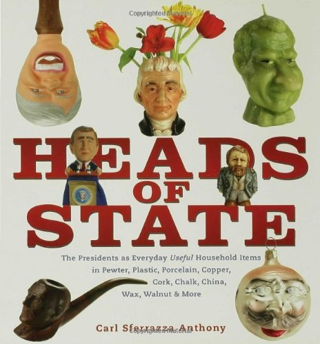 Heads of State: The Presidents as Everyday Useful Household Items in Pewter, Plastic, Porcelain, Copper, Chalk, China, Wax, Walnut and