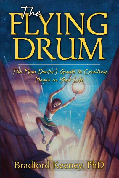 The Flying Drum: The Mojo Doctor's Guide to Creating Magic in Your Life