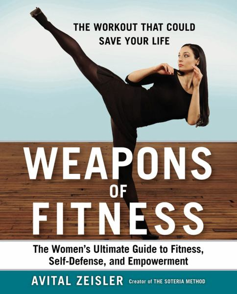 Weapons of Fitness: The Women's Ultimate Guide to Fitness, Self-Defense, and Empowerment