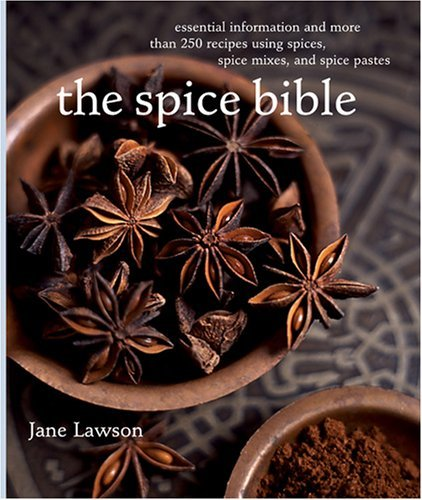 The Spice Bible: Essential Information and More Than 250 Recipes Using Spices, Spice Mixes, and Spice Pastes