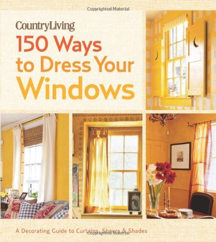 150 Ways to Dress Your Windows: A Decorating Guide to Curtains, Sheers & Shades (Country Living)