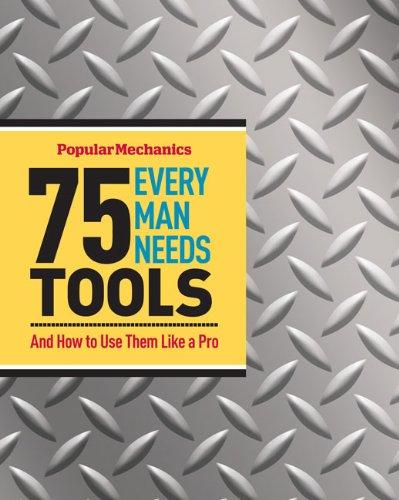 75 Tools Every Man Needs: And How to Use Them Like a Pro (Popular Mechanics)