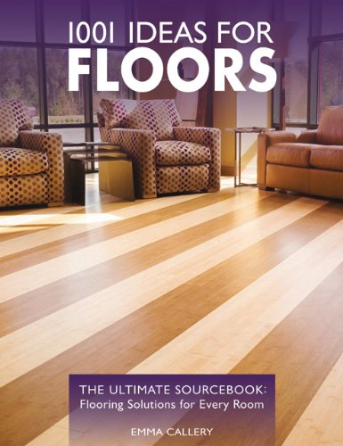 1001 Ideas for Floors: The Ultimate Source Book: Flooring Solutions for Every Room