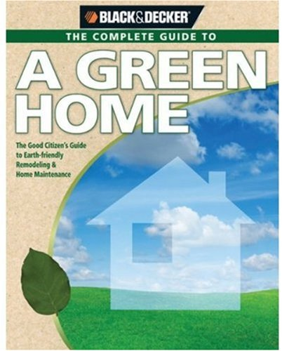 Black & Decker Complete Guide to the Green Home: The Good Citizen's Guide to Earth-Friendly Remodeling & Home Maintenance