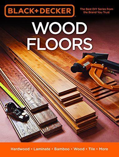 Wood Floors: Hardwood, Laminate, Bamboo, WoodTile, and More (Black & Decker)
