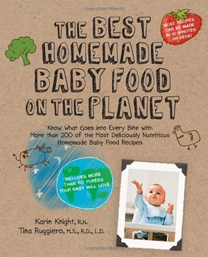 The Best Homemade Baby Food on the Planet: Know What Goes Into Every Bite with More Than 200 of the Most Deliciously Nutritious Homemade Baby Food ...