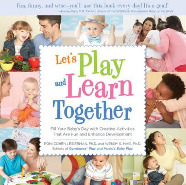 Let's Play and Learn Together: Fill Your Baby's Day with Creative Activities That Are Fun and Enhance Development