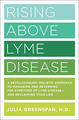 Rising Above Lyme Disease: A Revolutionary, Holistic Approach to Managing and Reversing the Symptoms of Lyme Disease And Reclaiming Your Life