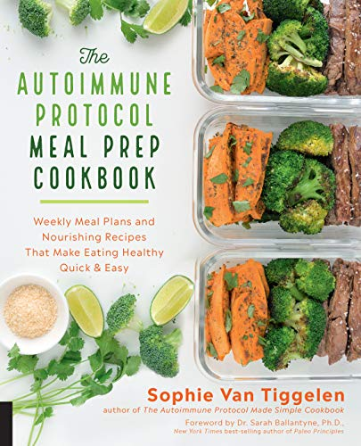 The Autoimmune Protocol Meal Prep Cookbook: Weekly Meal Plans and Nourishing Recipes That Make Eating Healthy Quick & Easy