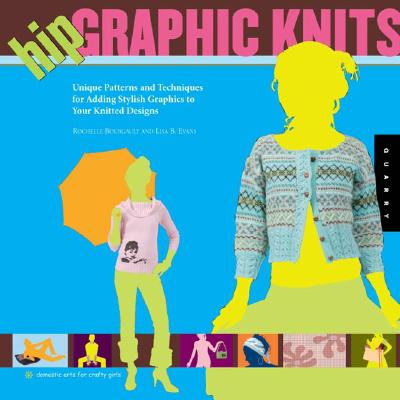 Hip Graphic Knits: Unique Patterns and Techniques for Adding Stylish Graphics to Your Knitted Designs