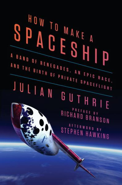 How to Make a Spaceship - A Band of Renegades, an Epic Race, and the Birth of Private Spaceflight