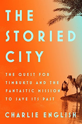 The Storied City: The Quest for Timbuktu and the Fantastic Mission to Save Its Past