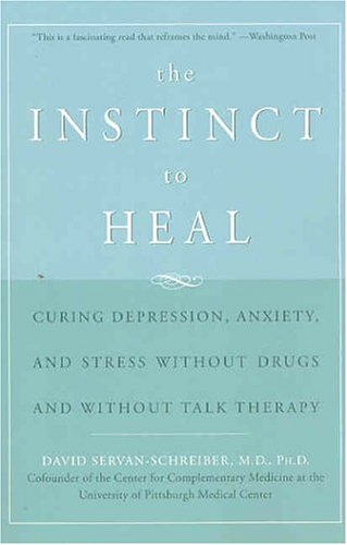 The Instinct to Heal: Curing Depression, Anxiety, and Stress Without Drugs and Without Talk Therapy