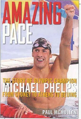 Amazing Pace: The Story of Olympic Champion Michael Phelps from Sydney to Athens to Beijing: